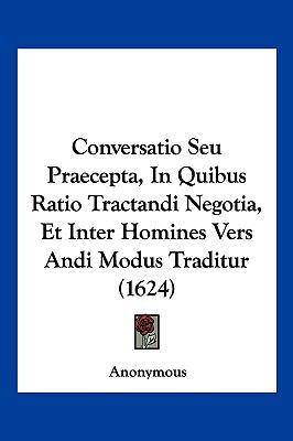 Conversatio Seu Praecepta, in Quibus Ratio Tractandi Negotia, Et Inter Homines Vers Andi Modus Traditur (1624) by