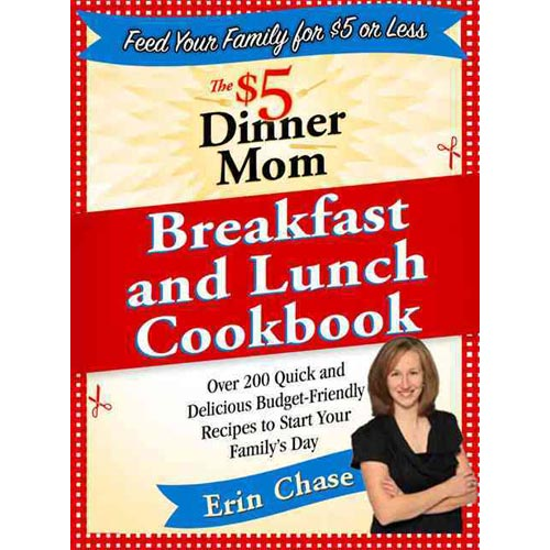 The $5 Dinner Mom Breakfast and Lunch Cookbook: 200 Recipes for Quick, Delicious, and Nourishing Meals That Are Easy on the Budget and a Snap to Prepa