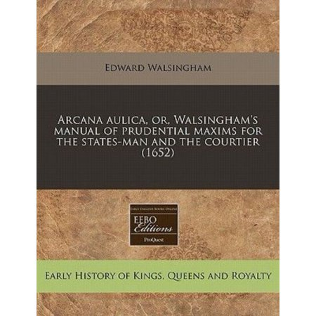 Arcana Aulica  Or  Walsinghams Manual Of Prudential Maxims For The States Man And The Courtier  1652