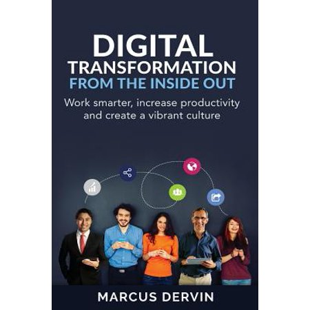 Digital Transformation from the Inside Out : Work Smarter, Increase Productivity and Create a Vibrant (Computers Inside And Out Hardware On The Inside)