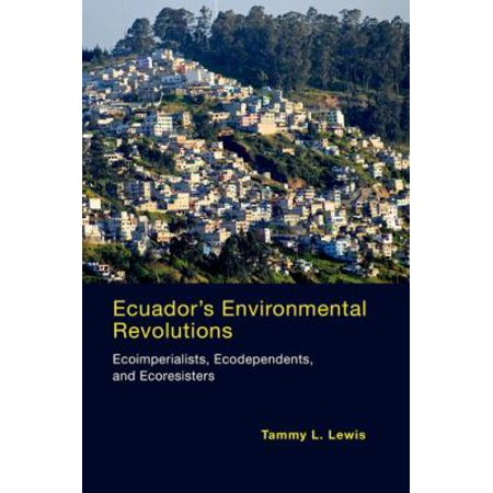 Ecuador's Environmental Revolutions: Ecoimperialists, Ecodependents, and Ecoresisters