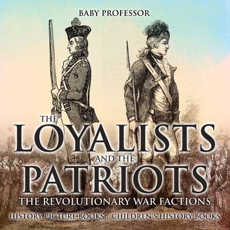 The Loyalists and the Patriots : The Revolutionary War Factions - History Picture Books | Children's History Books - (Loyalist And Patriots In The Revolutionary War)