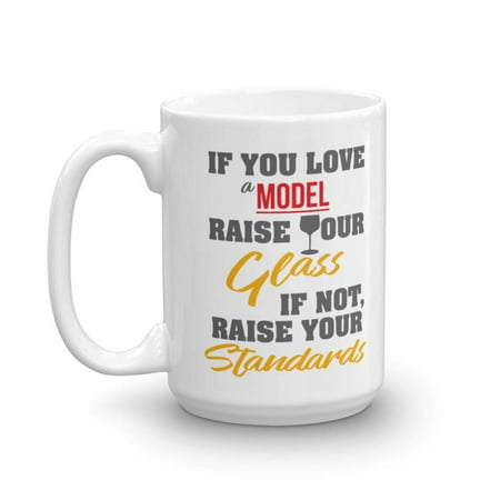 If You Love A Model, Raise Your Glass. If Not, Raise Your Standards. Funny Modeling Design Coffee & Tea Gift Mug, Accessories And Gifts For Fashion & Commercial Models (15oz) (Glass Fashion Mug)