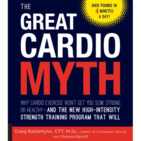 The Great Cardio Myth : Why Cardio Exercise Won't Get You Slim, Strong, or Healthy - And the New High-Intensity Strength Training Program That (Will Training)