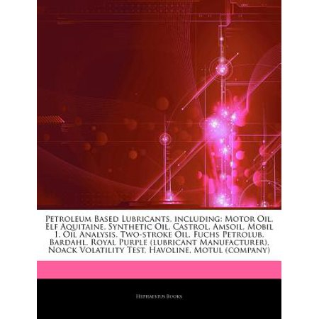 Articles on Petroleum Based Lubricants, Including: Motor Oil, Elf Aquitaine, Synthetic Oil, Castrol, Amsoil, Mobil 1, Oil Analysis, Two-Stroke Oil, Fu
