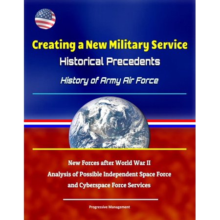 Military Air Forces - Creating a New Military Service: Historical Precedents - History of Army Air Force, New Forces after World War II, Analysis of Possible Independent Space Force and Cyberspace Force Services - eBook