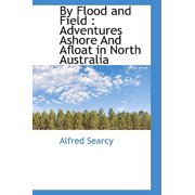 By Flood and Field : Adventures Ashore and Afloat in North Australia