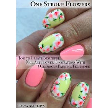 One Stroke Flowers: How to Create Beautiful Nail Art Flower Decorations With One Stroke Painting Technique? - eBook - One Stroke Painting Techniques
