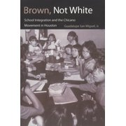 Brown, Not White : School Integration and the Chicano Movement in Houston