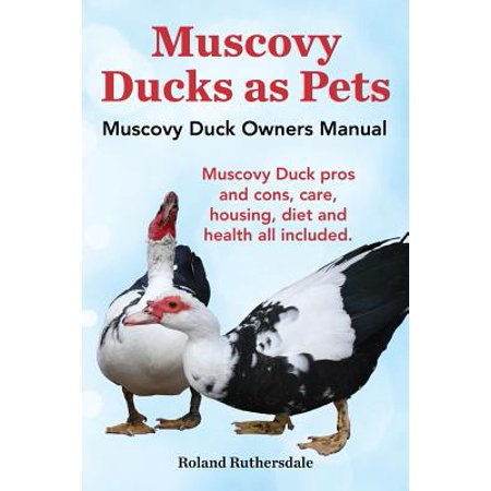 Muscovy Ducks as Pets. Muscovy Duck Owners Manual. Muscovy Duck Pros and Cons, Care, Housing, Diet and Health All (Having A Duck As A House Pet)