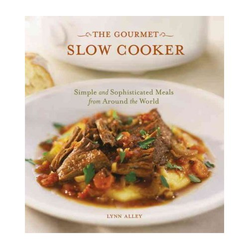 The Gourmet Slow Cooker: Simple and Sophisticated Meals from Around the World
