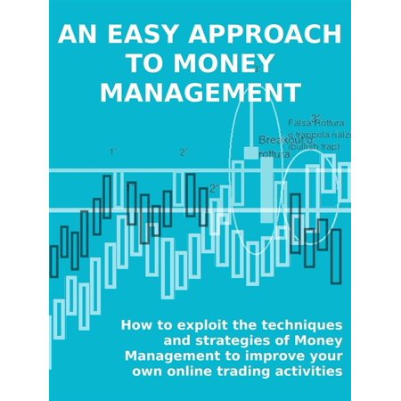 AN EASY APPROACH TO MONEY MANAGEMENT. How to exploit the techniques and strategies of Money Management to improve your own online trading activities. - eBook - Online Trading Sites