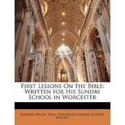 First Lessons on the Bible : Written for His Sunday School in Worcester
