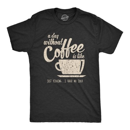 Mens A Day Without Coffee Is Like Just Kidding I Have No Idea Tshirt Funny Guys Tee - Last Minute Halloween Ideas For Guys