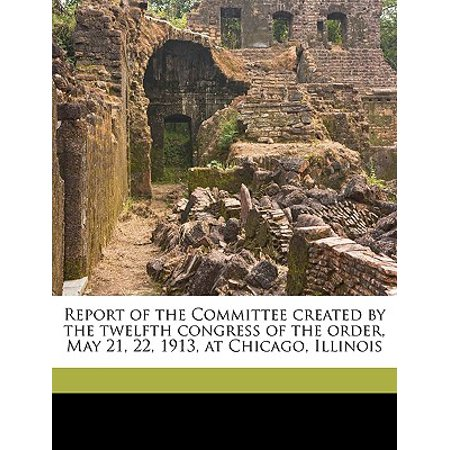 Report of the Committee Created by the Twelfth Congress of the Order, May 21, 22, 1913, at Chicago, - Congress Halloween Chicago