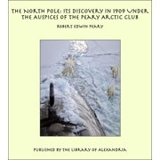 The North Pole: Its Discovery in 1909 Under the Auspices of the Peary Arctic Club - eBook