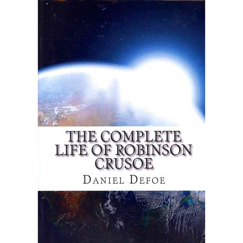 The Complete Life of Robinson Crusoe: Robinson Crusoe, the Farther Adventures and Serious Reflections