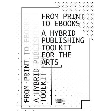 From Print to eBooks : A Hybrid Publishing Toolkit for the Arts