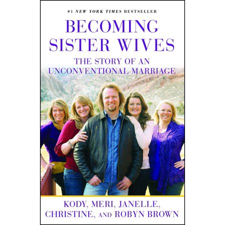 Becoming Sister Wives : The Story of an Unconventional