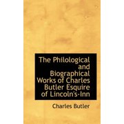 The Philological and Biographical Works of Charles Butler Esquire of Lincoln's-Inn