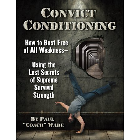 Convict Conditioning : How to Bust Free of All Weakness--Using the Lost Secrets of Supreme Survival
