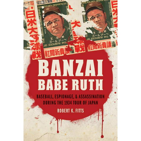 Banzai Babe Ruth: Baseball, Espionage, & Assassination During the 1934 Tour of Japan -