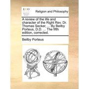 A Review of the Life and Character of the Right REV. Dr. Thomas Secker, ... by Beilby Porteus, D.D. ... the Fifth Edition, Corrected.