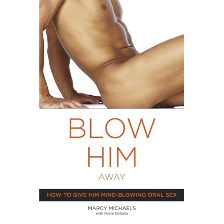Blow Him Away : How to Give Him Mind-Blowing Oral Sex - Give A Ways