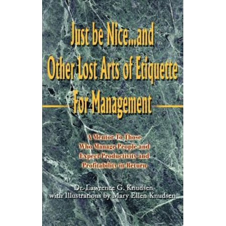 Just Be Nice   And Other Lost Arts Of Etiquette For Management  A Mentor To Those Who Manage People And Expect Productivity And Profitability In Retur