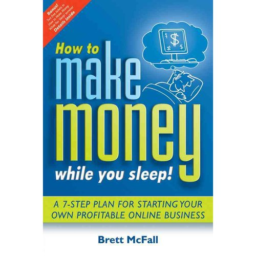 How to Make Money While you Sleep: A 7 Step Plan for Starting Your Own Profitable Online Business