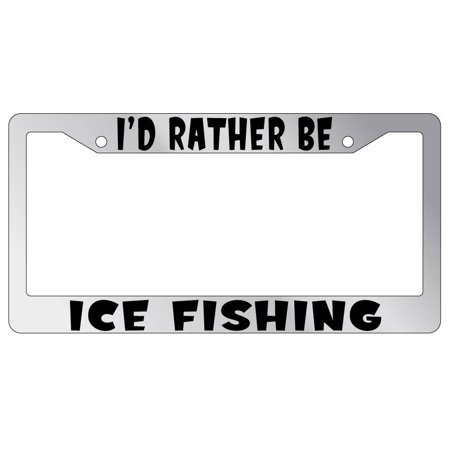 I'd Rather Be Ice Fishing Chrome Plastic License Plate Frame
