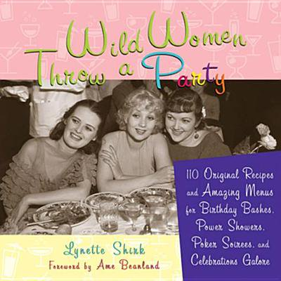 Wild Women Throw a Party: 110 Original Recipes and Amazing Menus for Birthday Bashes, Power Showers, Poker Soirees, and Celebrations Galore - eBook