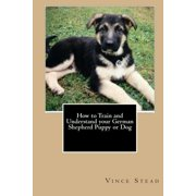 How to Train and Understand Your German Shepherd Puppy or Dog (Paperback)