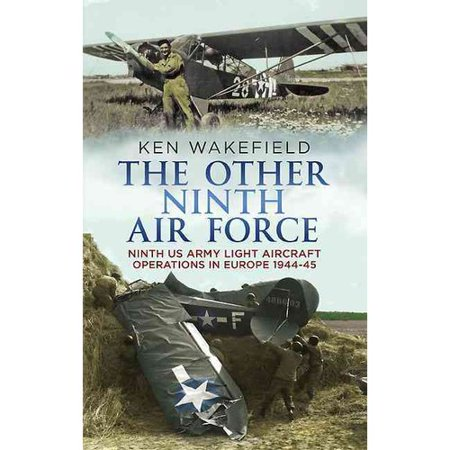 Us Army Air Force - The Other Ninth Air Force: Ninth Us Army Light Aircraft Operations in Europe, 1944-45