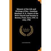 Memoir of the Life and Writings of Rev. Jonathan Mayhew, D. D., Pastor of the West Church and Society in Boston, from June, 1747, to July, 1766