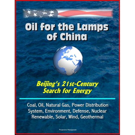 Oil for the Lamps of China: Beijing's 21st-Century Search for Energy: Coal, Oil, Natural Gas, Power Distribution System, Environment, Defense, Nuclear, Renewable, Solar, Wind, Geothermal -