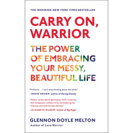 Carry On, Warrior : The Power of Embracing Your Messy, Beautiful (Carry On Warrior The Power Of Embracing)