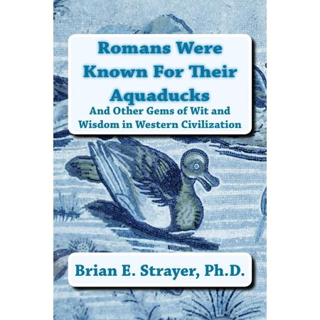 Romans Were Known For Their Aquaducks: And Other Gems of Wit and Wisdom in Western Civilization -