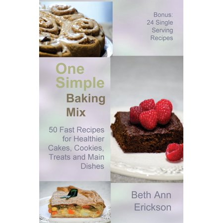 One Simple Baking Mix : 50 Fast Recipes for Healthier Cakes, Cookies, Treats and Main Dishes (Plus 24 Single Serve Treats)