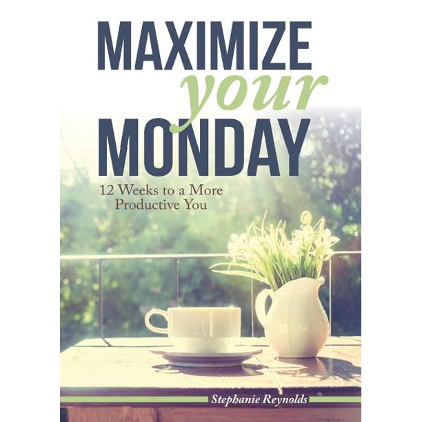 Maximize Your Monday : 12 Weeks to a More Productive You (Paperback)