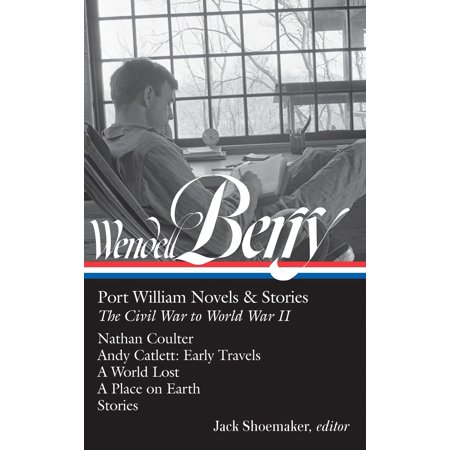 Wendell Berry: Port William Novels & Stories: The Civil War to World War II (LOA #302) : Nathan Coulter / Andy Catlett: Early Travels / A World Lost / A Place on Earth /