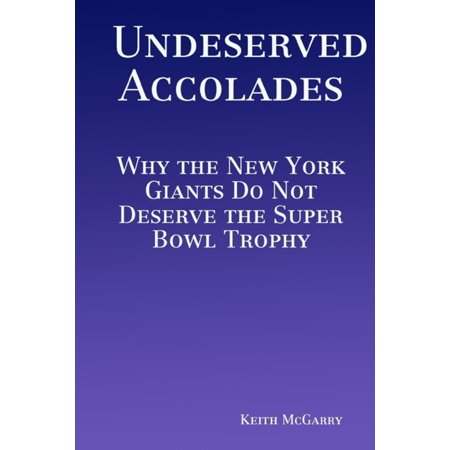 Undeserved Accolades: Why the New York Giants Do Not Deserve the Super Bowl Trophy - eBook