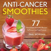 Anti-Cancer Smoothies: 77 Remarkable Smoothie Recipes to Prevent and Fight Cancer (Paperback)