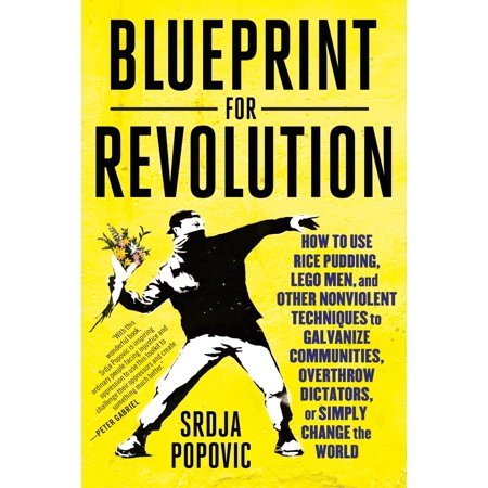 Blueprint for Revolution : How to Use Rice Pudding, Lego Men, and Other Nonviolent Techniques to Galvanize Communities, Overthrow Dictators, or Simply Change the World (How To Make A Lego House)