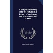A Scriptural Inquiry Into the Nature and Import of the Image and Likeness of God in Man