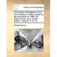 The History of England. from the Invasion of Julius C]sar to the Revolution in 1688. by David Hume, Esq. a New Edition. Volume 11 of 12