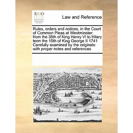 Rules, Orders and Notices, in the Court of Common Pleas at Westminster : From the 35th of King Henry VI to Hilary Term the 15th of King George II 1741 - Common Or Proper Noun