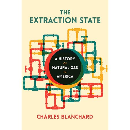 The Extraction State : A History of Natural Gas in America -  Charles Blanchard