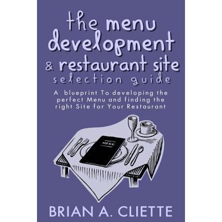 The Menu Development And Restaurant Site Selection Guide  A Blueprint To Developing The Perfect Menu And Finding The Right Site For Your Restaurant