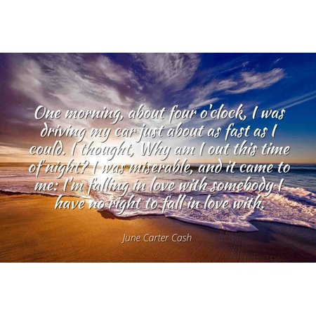 June Carter Cash - Famous Quotes Laminated POSTER PRINT 24x20 - One morning, about four o'clock, I was driving my car just about as fast as I could. I thought, Why am I out this time of night? I